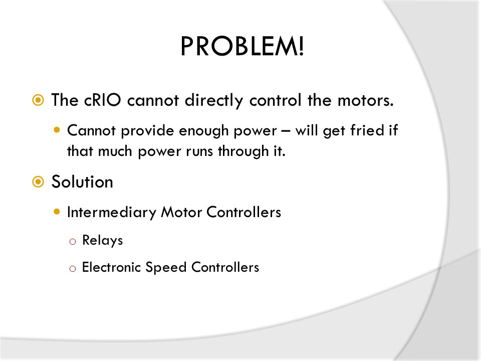 PROBLEM! The cRIO cannot directly control the motors. Solution