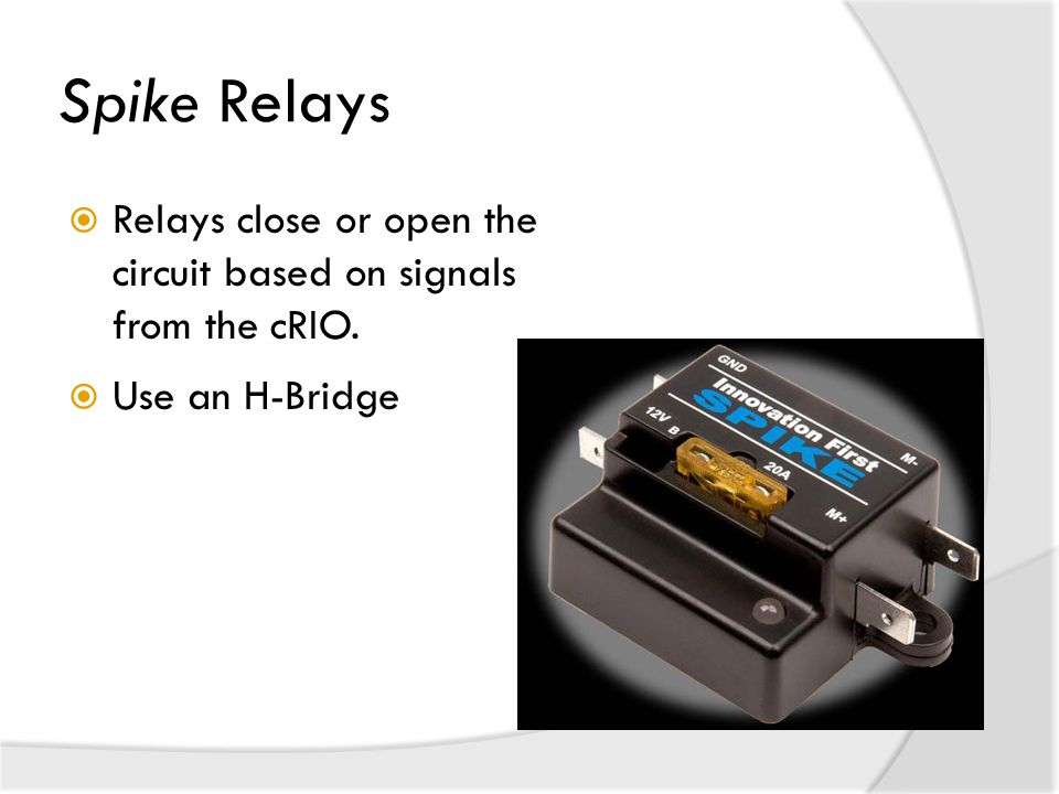 Spike Relays Relays close or open the circuit based on signals from the cRIO. Use an H-Bridge