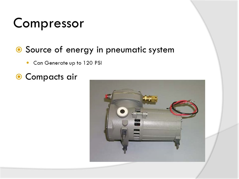 Compressor Source of energy in pneumatic system Compacts air