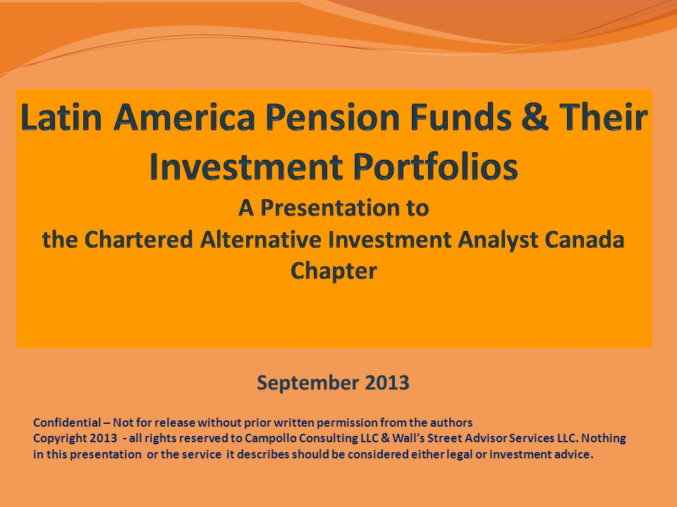 Latin America Pension Funds & Their Investment Portfolios A Presentation to the Chartered Alternative Investment Analyst Canada Chapter