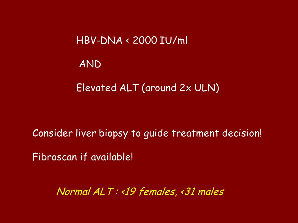 HBV-DNA < 2000 IU/ml AND. Elevated ALT (around 2x ULN) Consider liver biopsy to guide treatment decision!