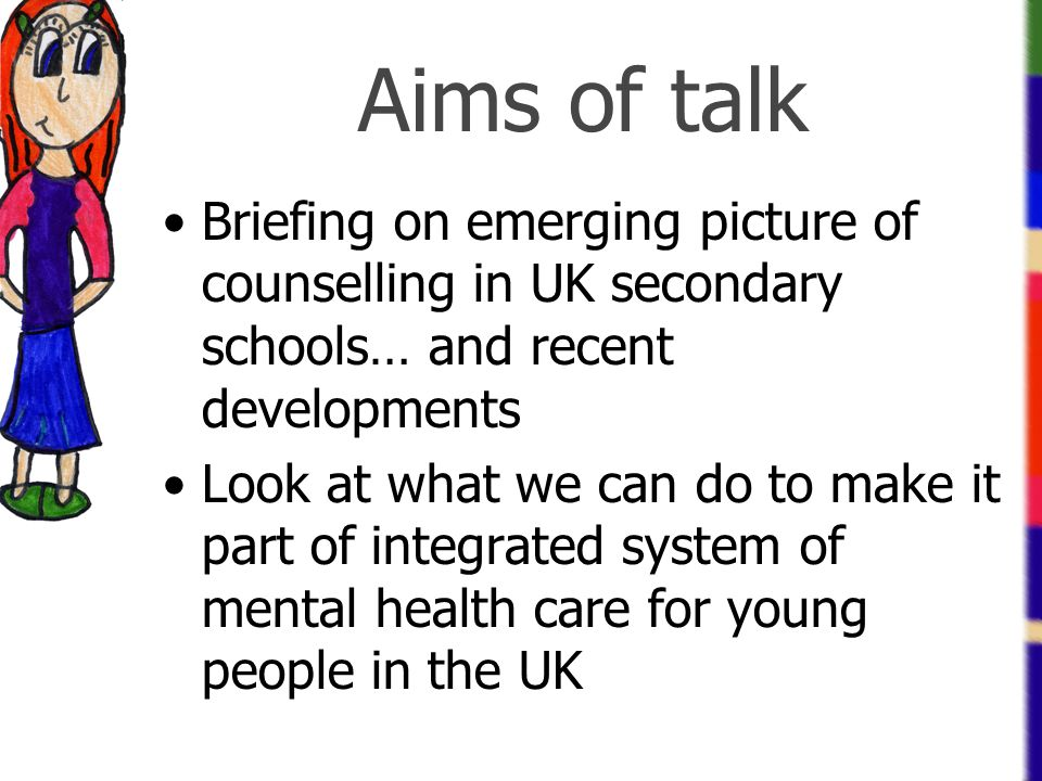 Aims of talk Briefing on emerging picture of counselling in UK secondary schools… and recent developments.