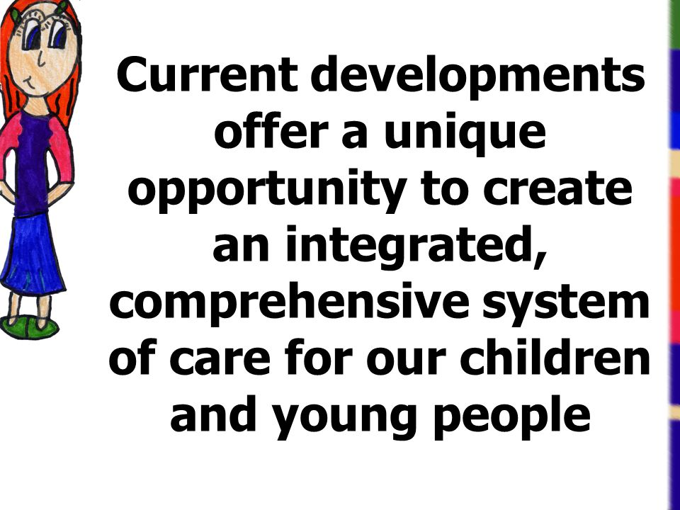 Current developments offer a unique opportunity to create an integrated, comprehensive system of care for our children and young people