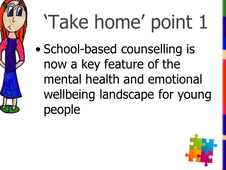 'Take home' point 1 School-based counselling is now a key feature of the mental health and emotional wellbeing landscape for young people.