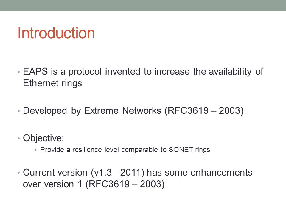 Introduction EAPS is a protocol invented to increase the availability of Ethernet rings. Developed by Extreme Networks (RFC3619 – 2003)