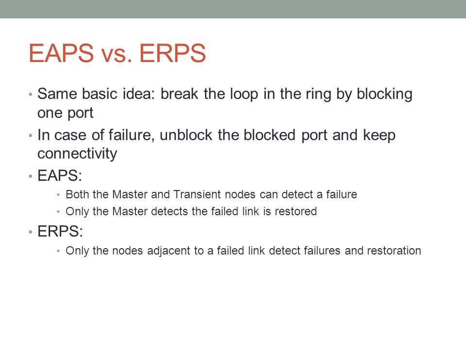 EAPS vs. ERPS Same basic idea: break the loop in the ring by blocking one port. In case of failure, unblock the blocked port and keep connectivity.