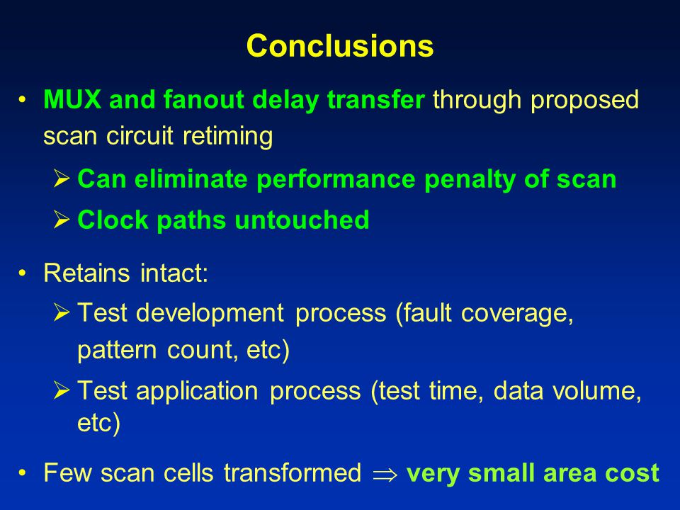 Conclusions MUX and fanout delay transfer through proposed scan circuit retiming. Can eliminate performance penalty of scan.