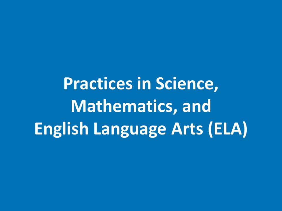 Practices in Science, Mathematics, and English Language Arts (ELA)