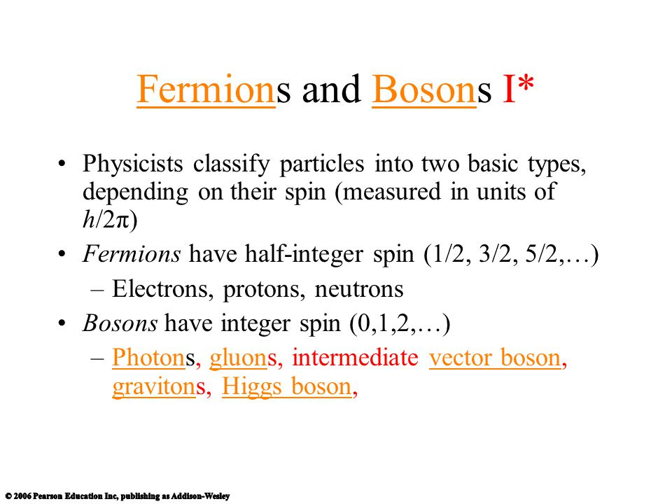Fermions and Bosons I* Physicists classify particles into two basic types, depending on their spin (measured in units of h/2π)
