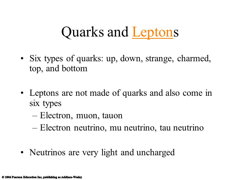 Quarks and Leptons Six types of quarks: up, down, strange, charmed, top, and bottom. Leptons are not made of quarks and also come in six types.