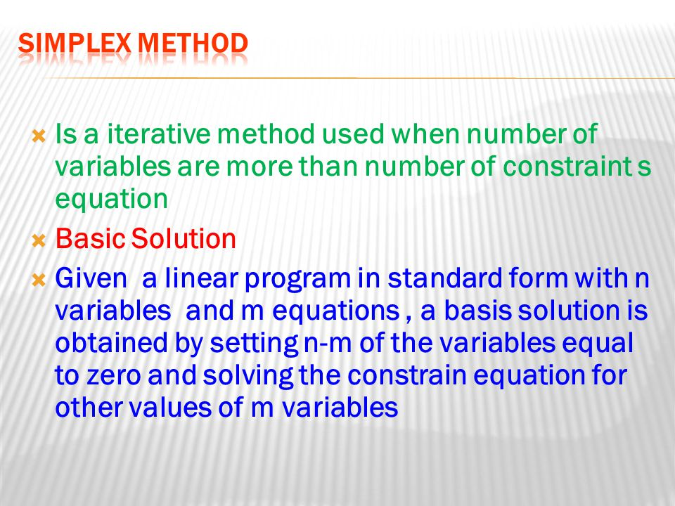 Simplex Method Is a iterative method used when number of variables are more than number of constraint s equation.