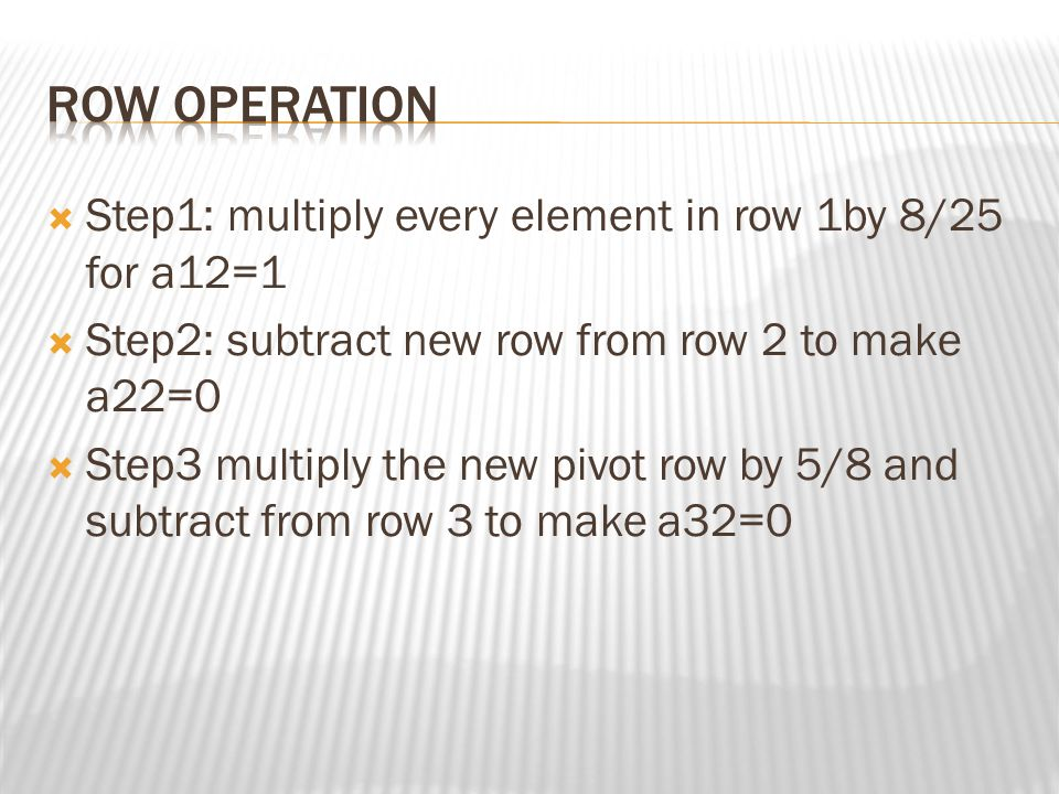 ROW operation Step1: multiply every element in row 1by 8/25 for a12=1