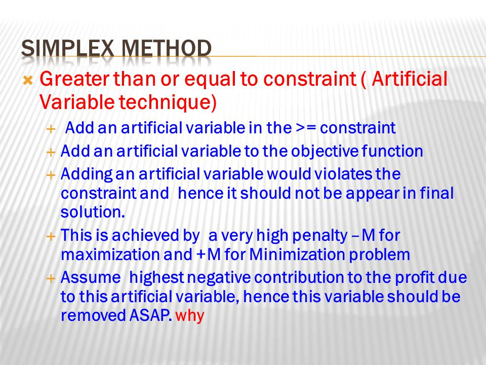 Simplex method Greater than or equal to constraint ( Artificial Variable technique) Add an artificial variable in the >= constraint.