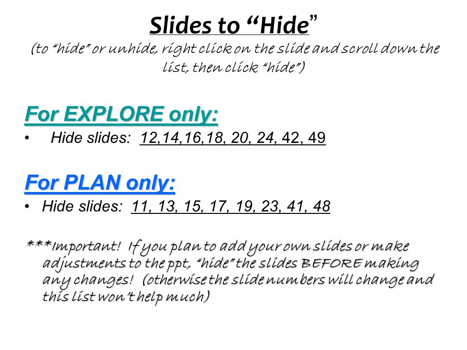 Slides to Hide (to hide or unhide, right click on the slide and scroll down the list, then click hide )