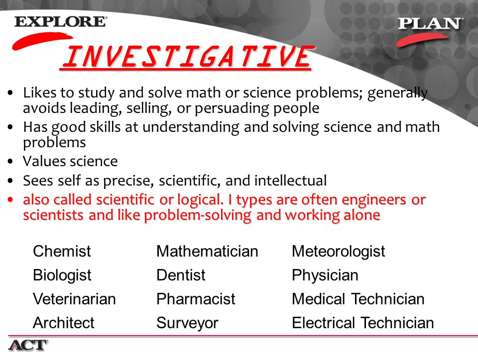INVESTIGATIVE Likes to study and solve math or science problems; generally avoids leading, selling, or persuading people.