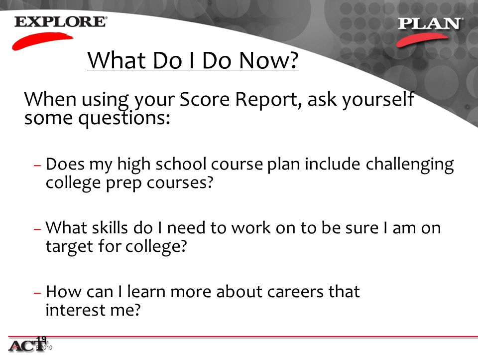 What Do I Do Now When using your Score Report, ask yourself some questions: