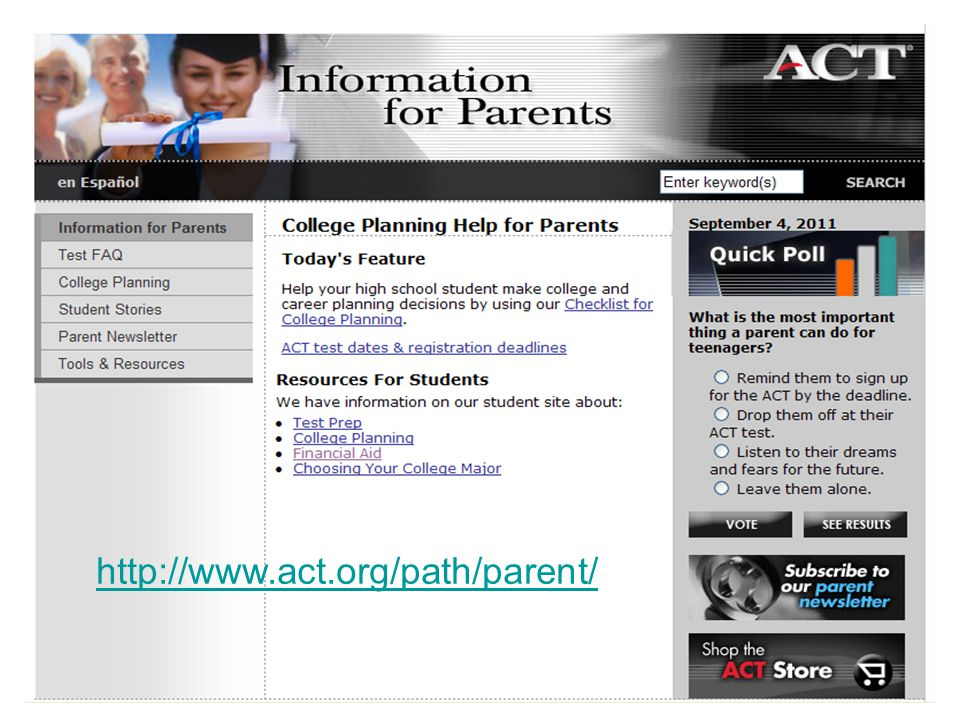 Parents can find out more about EXPLORE, PLAN, and ACT at the ACT Parent website, including tips on College Planning, Helping your child prepare for ACT and College, and a Parent Newsletter.