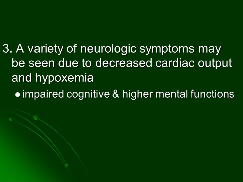 3. A variety of neurologic symptoms may be seen due to decreased cardiac output and hypoxemia