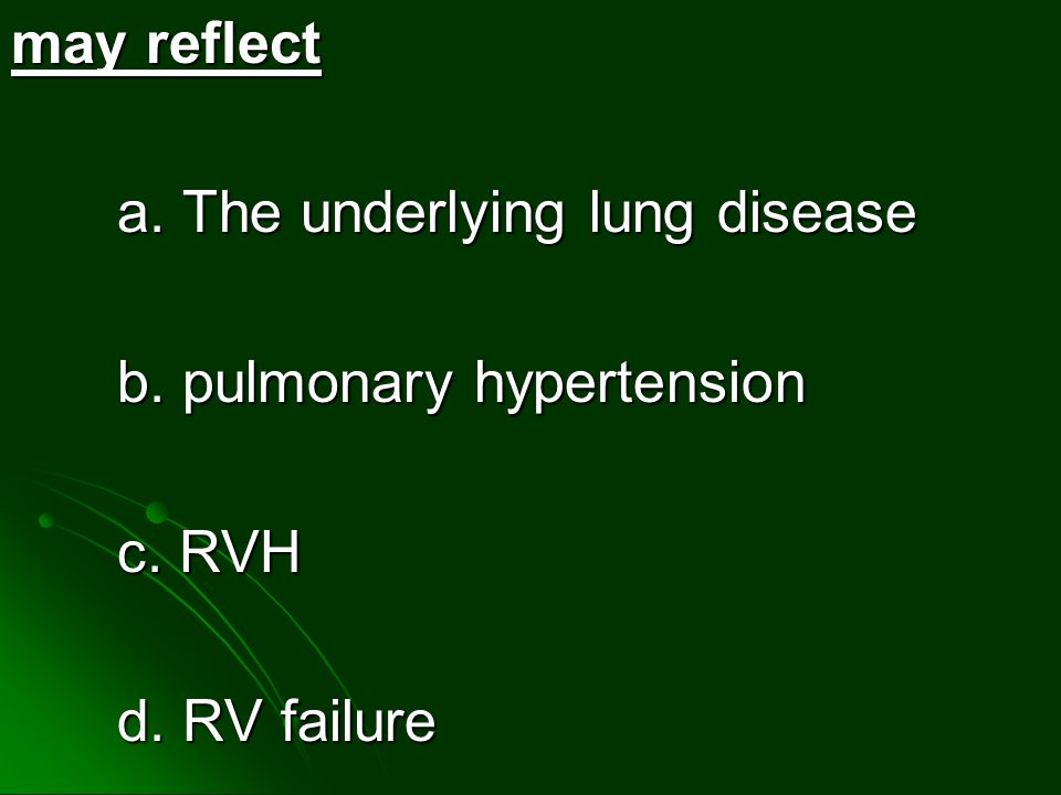 may reflect a. The underlying lung disease b. pulmonary hypertension c. RVH d. RV failure