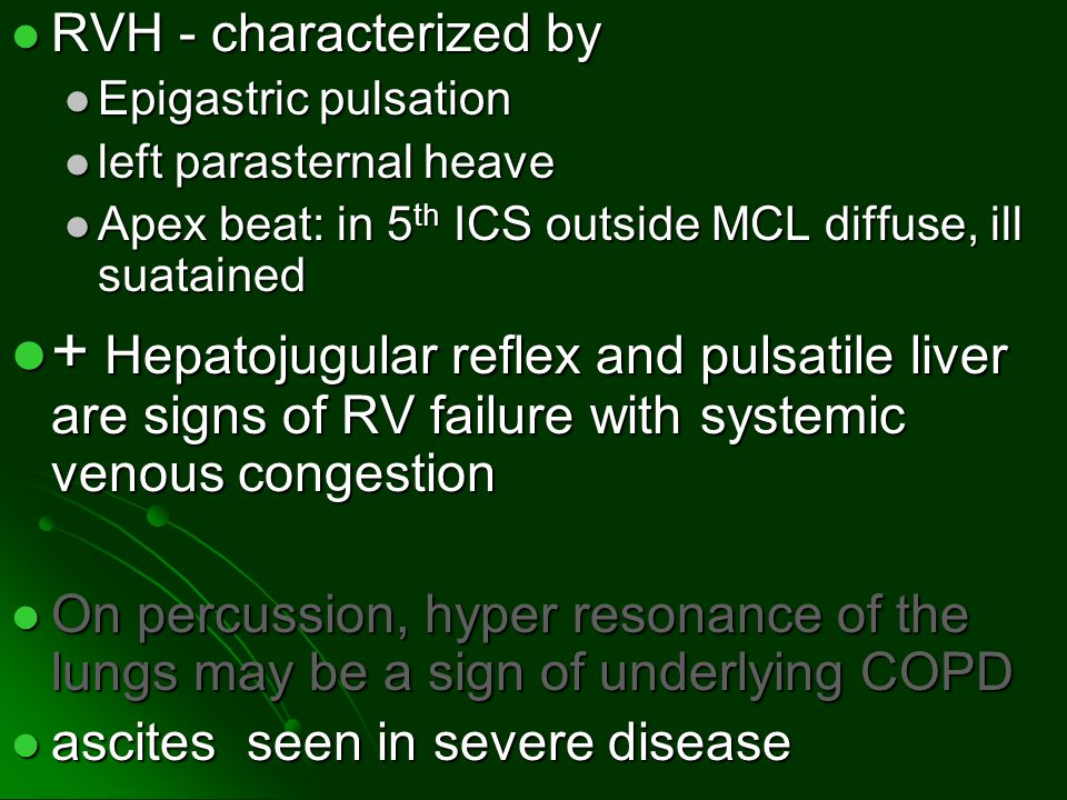 RVH - characterized by Epigastric pulsation. left parasternal heave. Apex beat: in 5th ICS outside MCL diffuse, ill suatained.