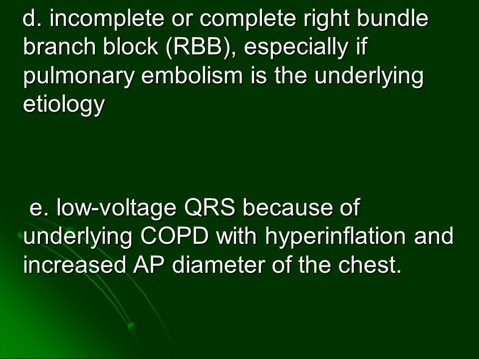 d. incomplete or complete right bundle branch block (RBB), especially if pulmonary embolism is the underlying etiology