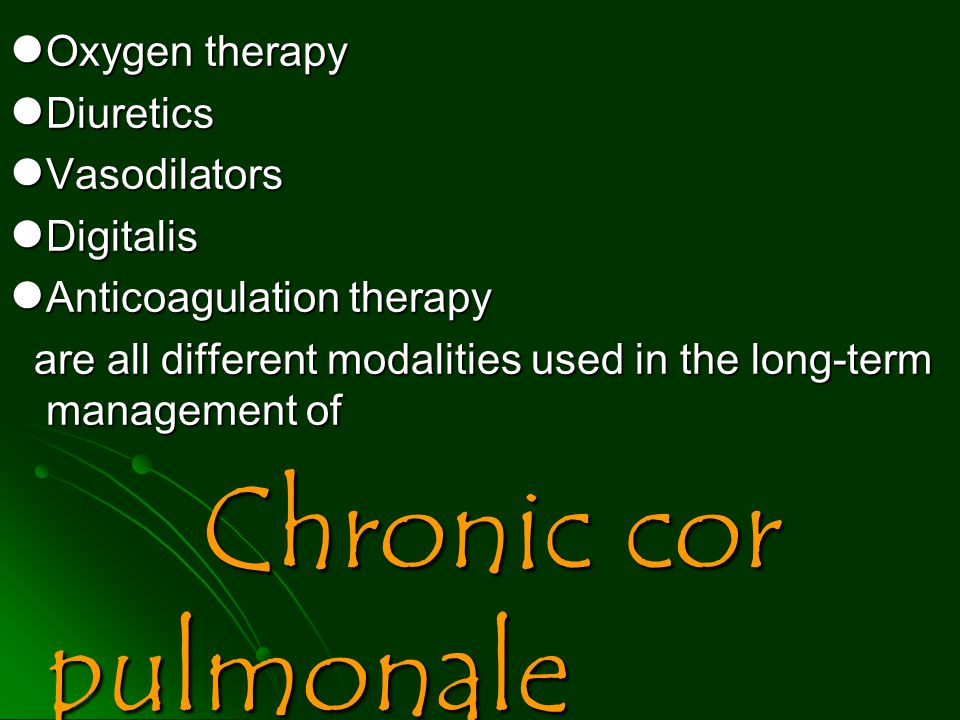 Oxygen therapy Diuretics. Vasodilators. Digitalis. Anticoagulation therapy. are all different modalities used in the long-term management of.