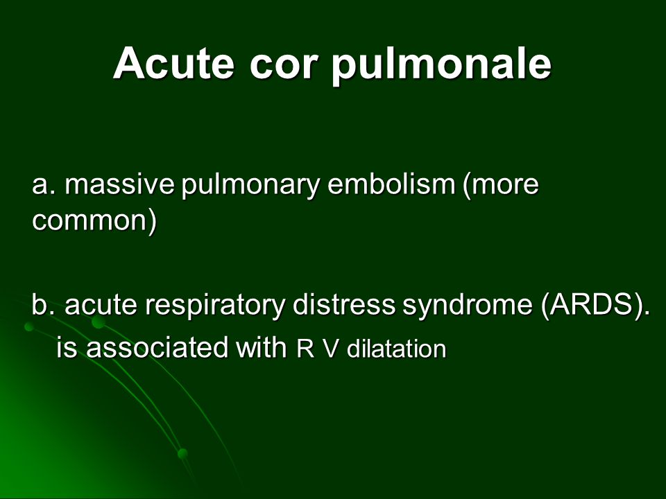 Acute cor pulmonale a. massive pulmonary embolism (more common)