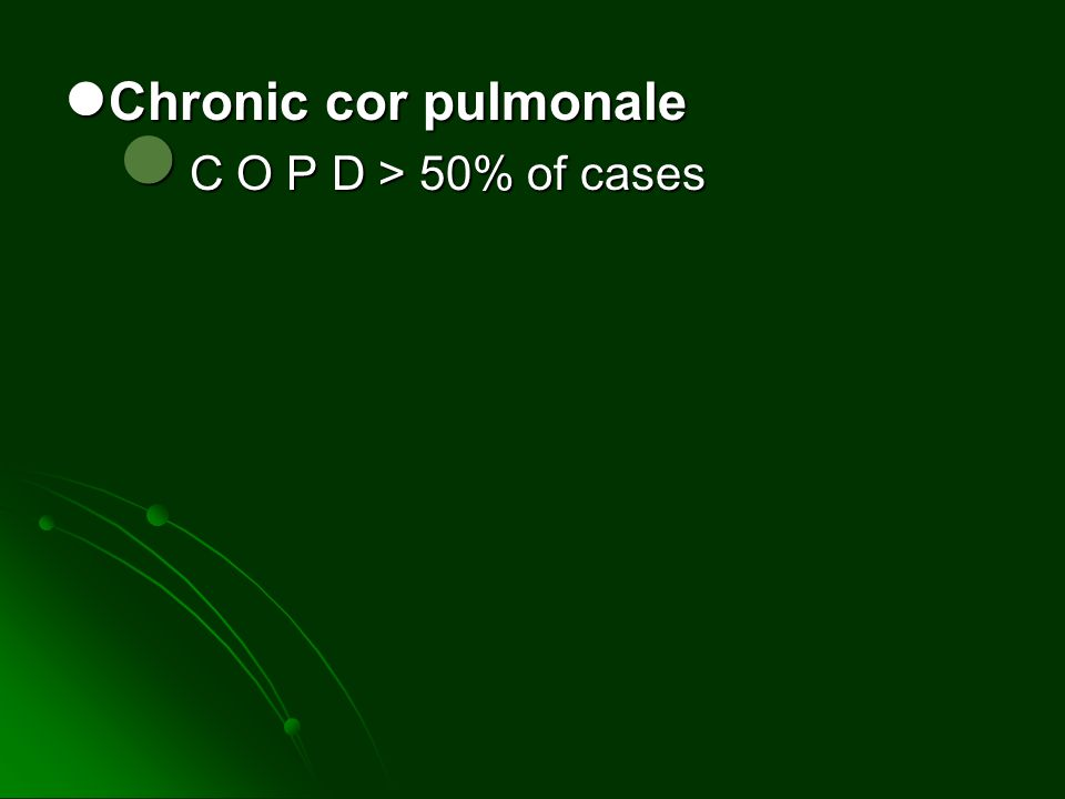 Chronic cor pulmonale C O P D > 50% of cases