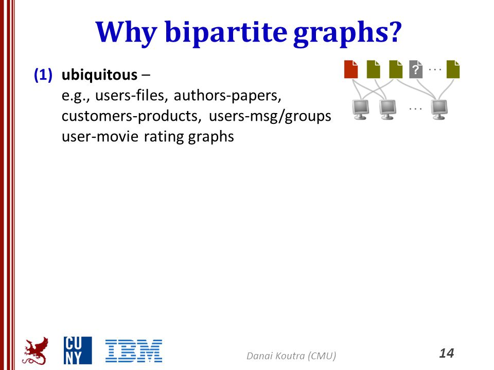 Why bipartite graphs ubiquitous – e.g., users-files, authors-papers, customers-products, users-msg/groups user-movie rating graphs.
