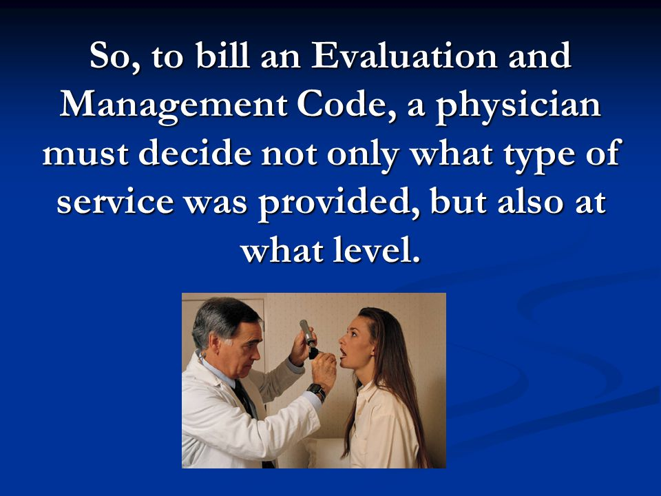 So, to bill an Evaluation and Management Code, a physician must decide not only what type of service was provided, but also at what level.