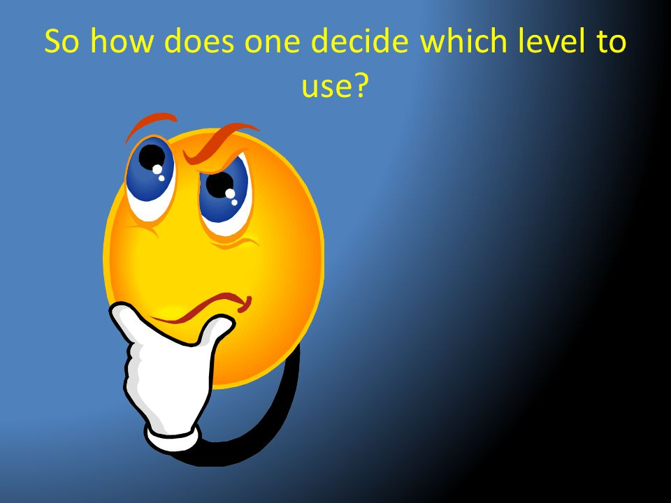 So how does one decide which level to use