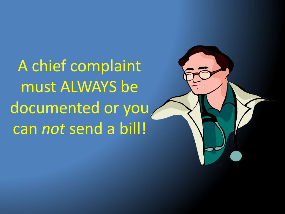 A chief complaint must ALWAYS be documented or you can not send a bill!
