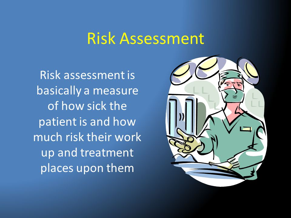 Risk Assessment Risk assessment is basically a measure of how sick the patient is and how much risk their work up and treatment places upon them.