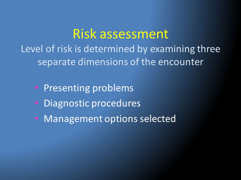 Risk assessment Level of risk is determined by examining three separate dimensions of the encounter