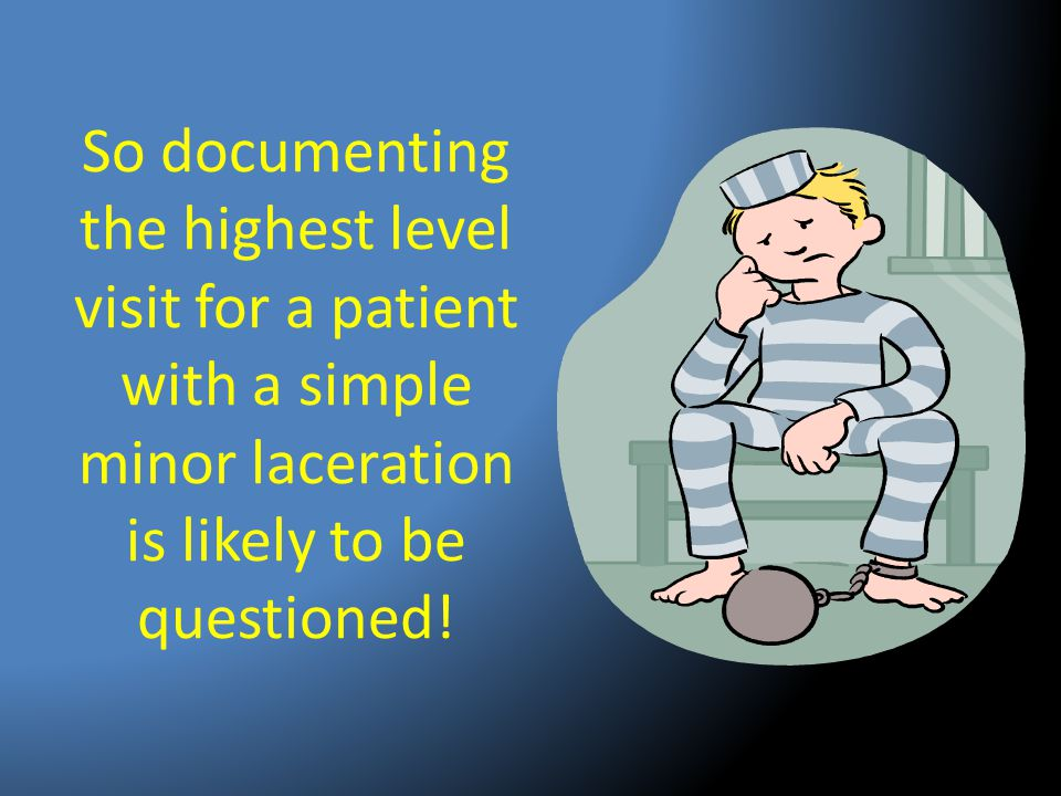 So documenting the highest level visit for a patient with a simple minor laceration is likely to be questioned!