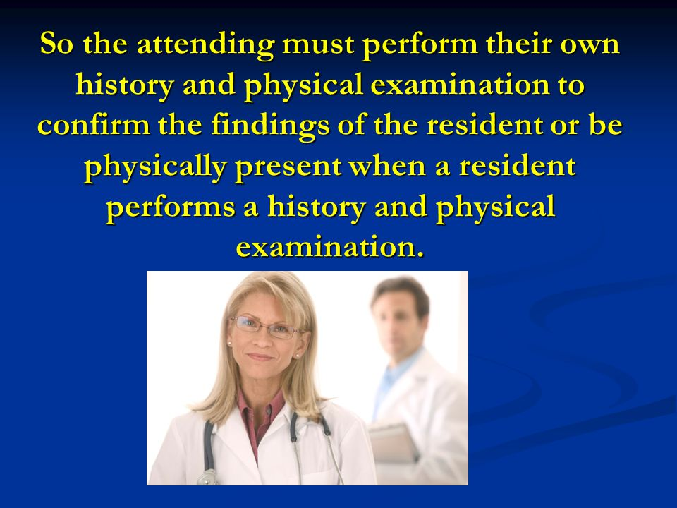 So the attending must perform their own history and physical examination to confirm the findings of the resident or be physically present when a resident performs a history and physical examination.