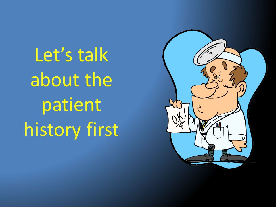 Let's talk about the patient history first