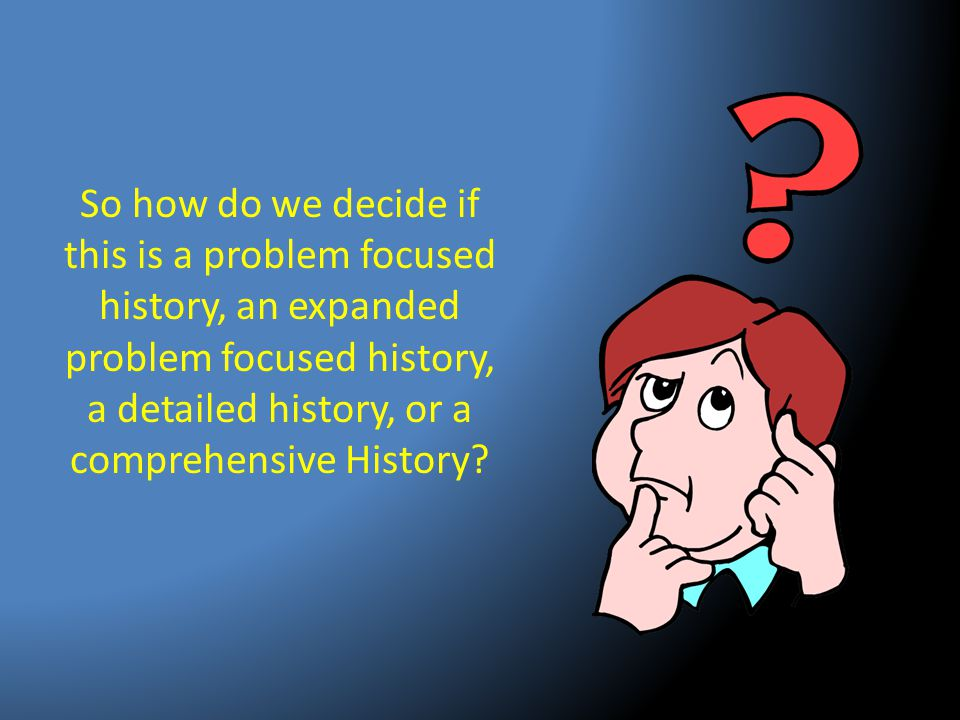 So how do we decide if this is a problem focused history, an expanded problem focused history, a detailed history, or a comprehensive History