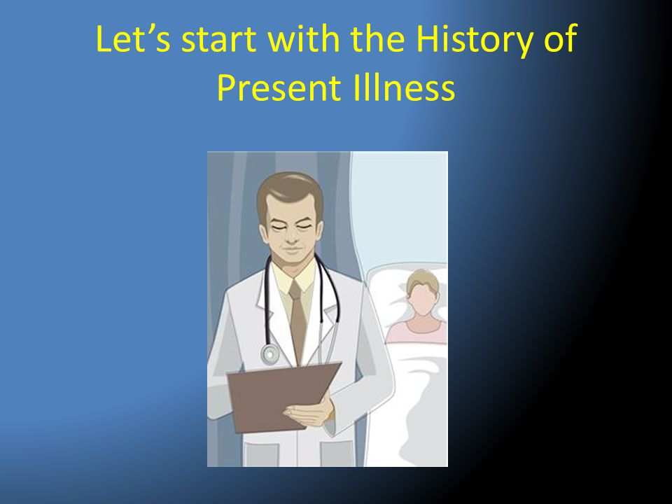 Let's start with the History of Present Illness