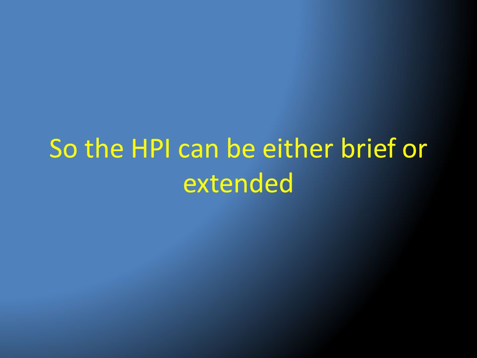 So the HPI can be either brief or extended