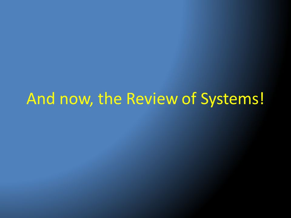 And now, the Review of Systems!