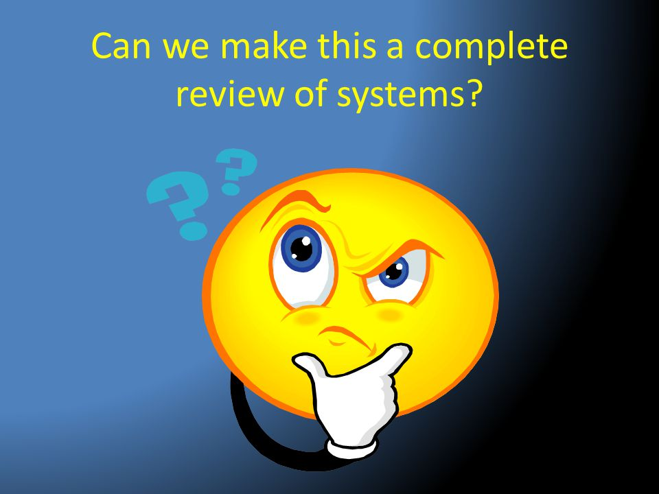 Can we make this a complete review of systems