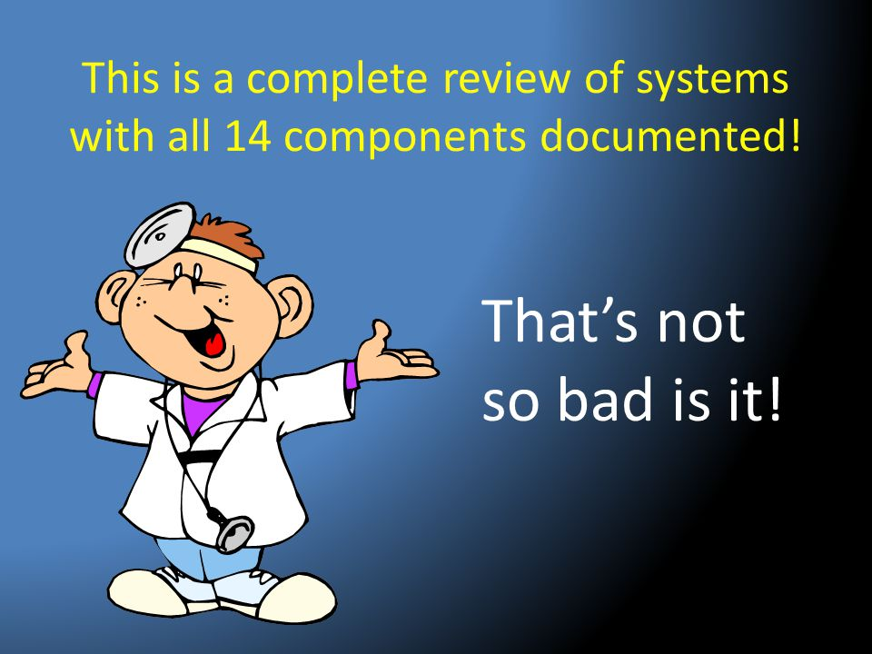 This is a complete review of systems with all 14 components documented!