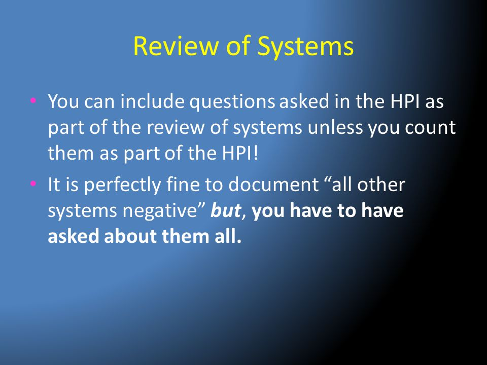 Review of Systems You can include questions asked in the HPI as part of the review of systems unless you count them as part of the HPI!