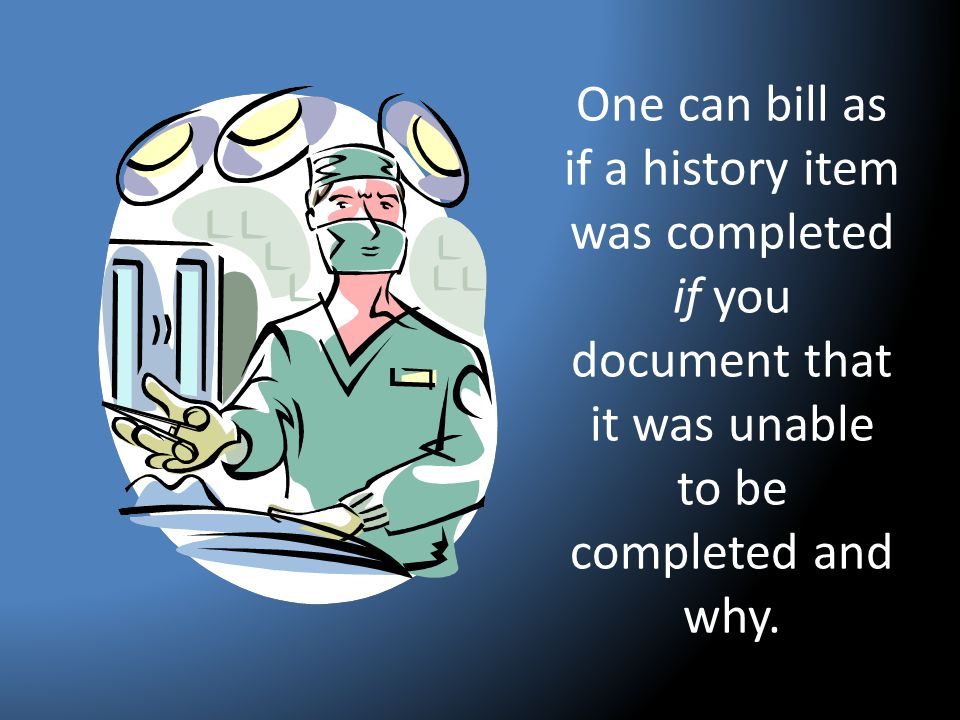 One can bill as if a history item was completed if you document that it was unable to be completed and why.