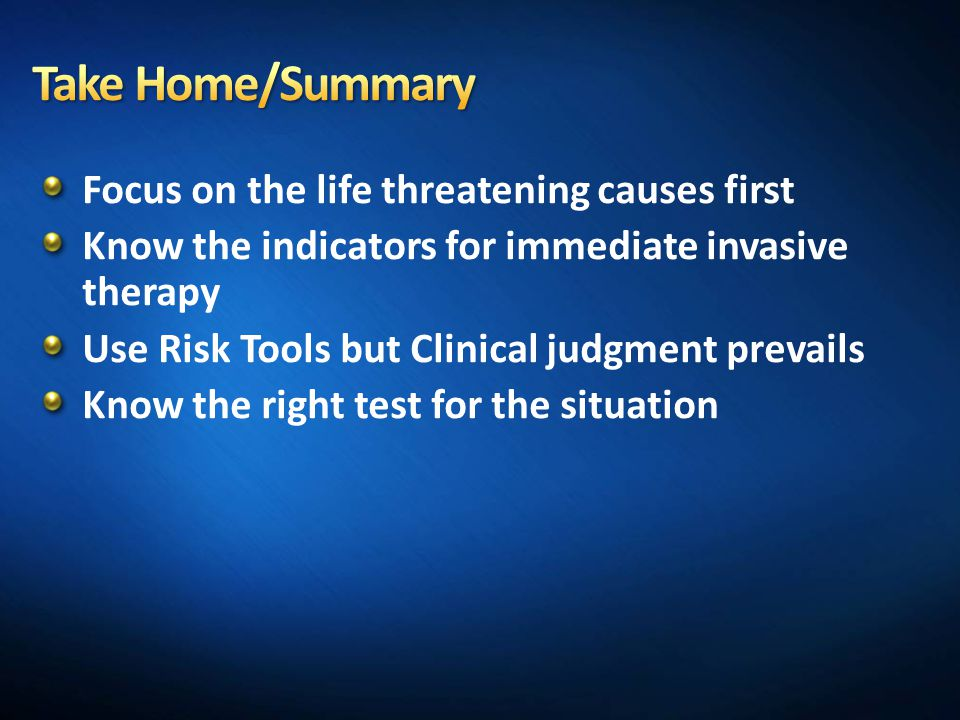 Take Home/Summary Focus on the life threatening causes first