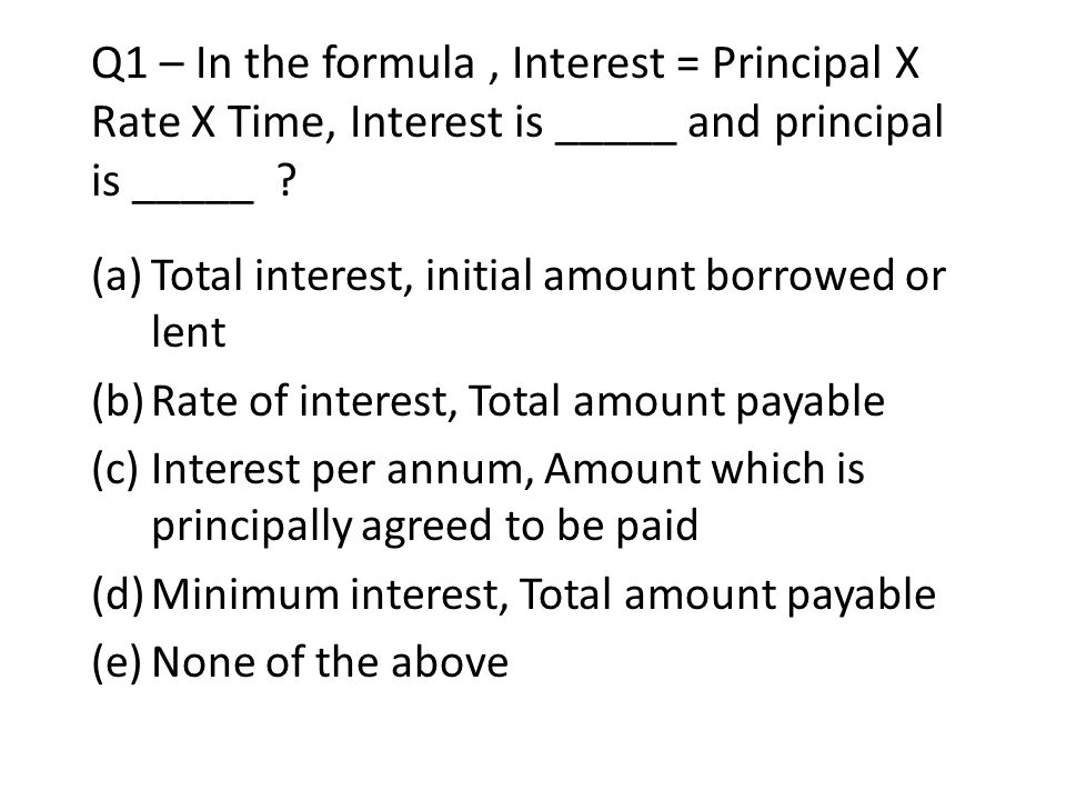 Q1 – In the formula , Interest = Principal X Rate X Time, Interest is _____ and principal is _____