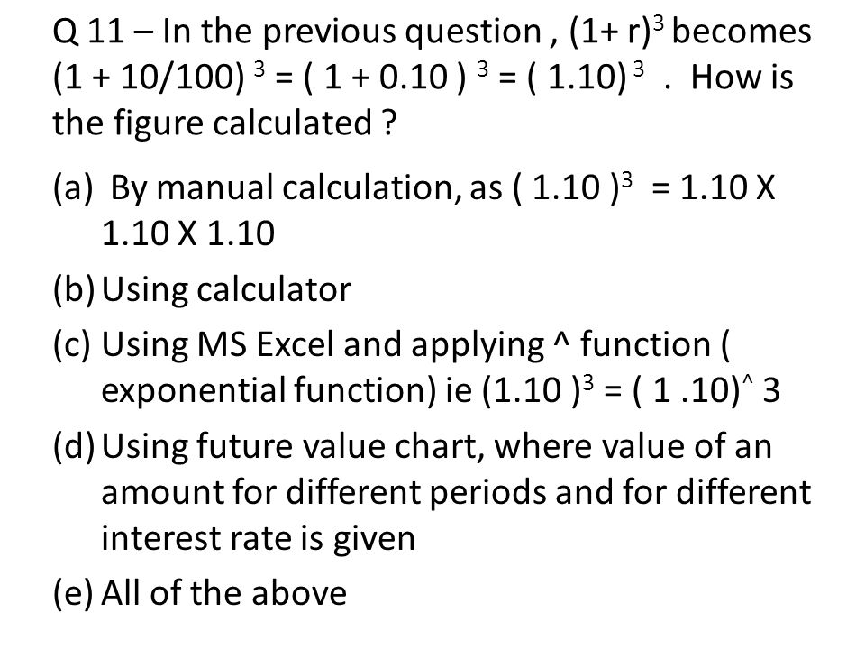 Q 11 – In the previous question , (1+ r)3 becomes (1 + 10/100) 3 = ( 1 + 0.10 ) 3 = ( 1.10) 3 . How is the figure calculated