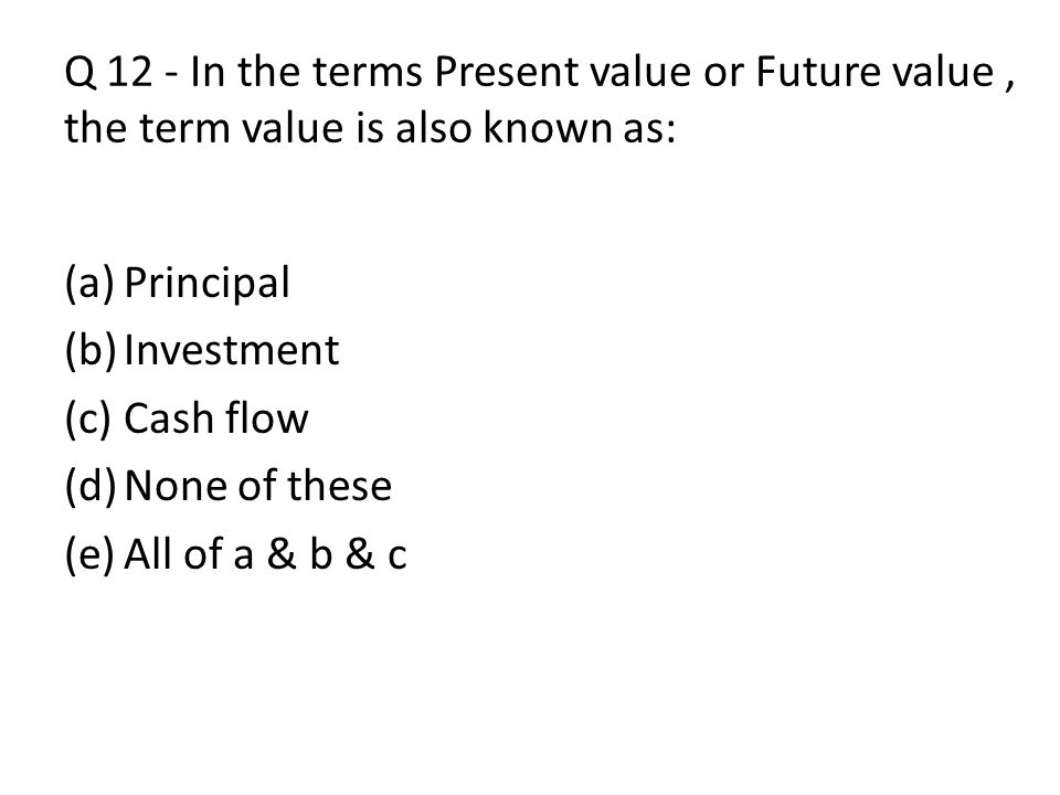 Q 12 - In the terms Present value or Future value , the term value is also known as: