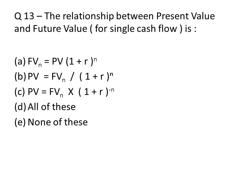 Q 13 – The relationship between Present Value and Future Value ( for single cash flow ) is :